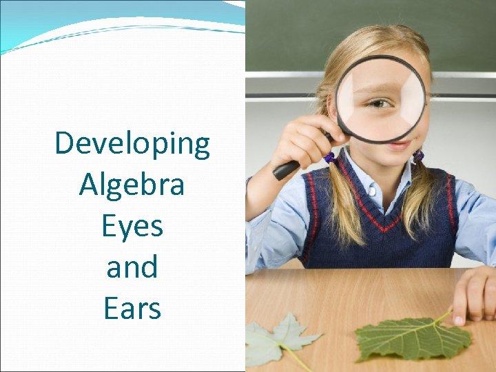 Developing Algebra Eyes and Ears