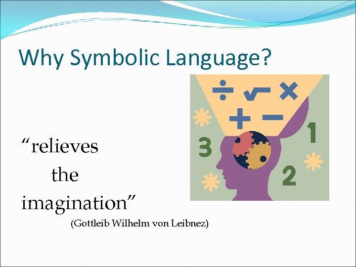 """Why Symbolic Language? """"relieves the imagination"""" (Gottleib Wilhelm von Leibnez)"""