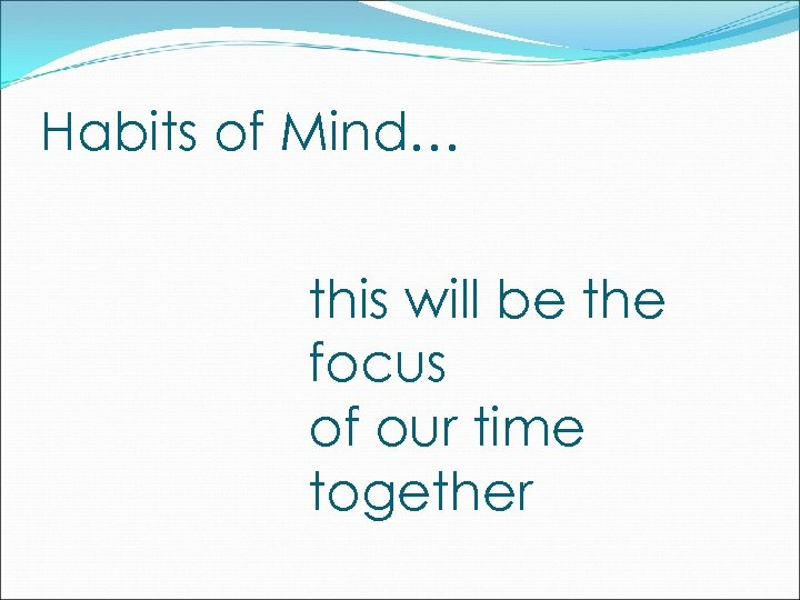 Habits of Mind… this will be the focus of our time together