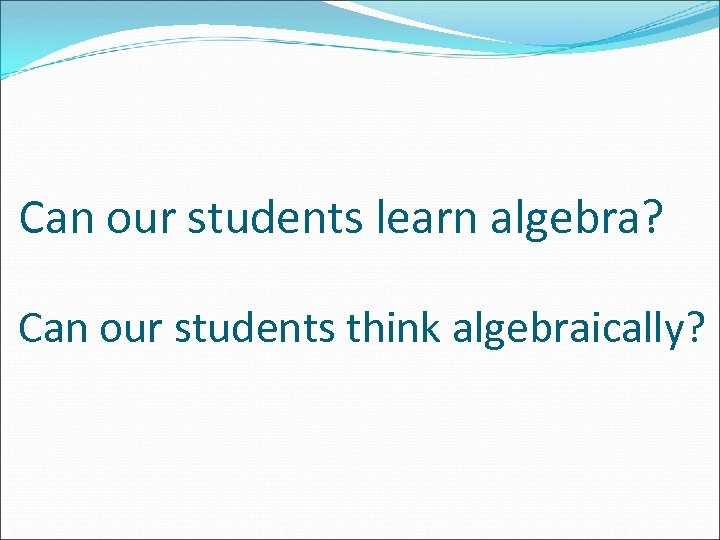Can our students learn algebra? Can our students think algebraically?