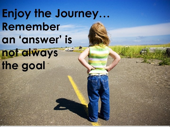 Enjoy the Journey… Remember an 'answer' is not always the goal
