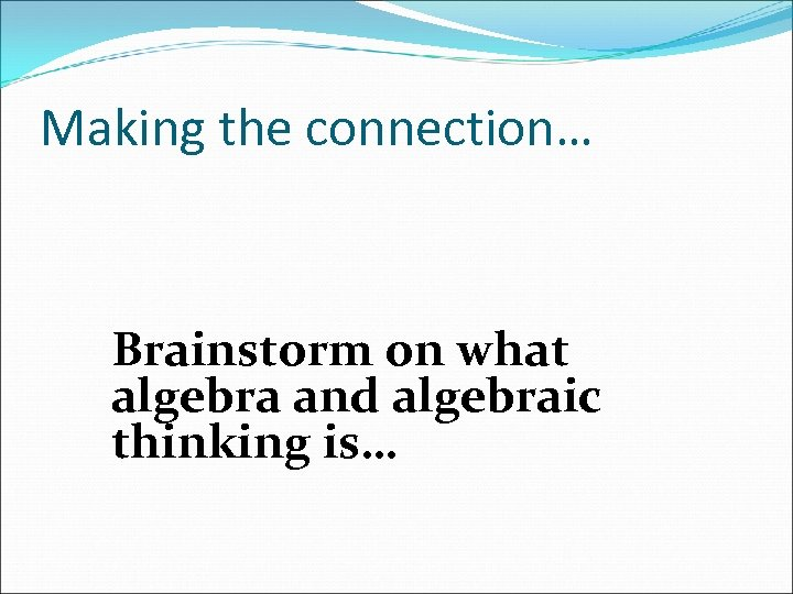 Making the connection… Brainstorm on what algebra and algebraic thinking is…