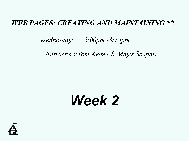 WEB PAGES: CREATING AND MAINTAINING ** Wednesday: 2: 00 pm -3: 15 pm Instructors: