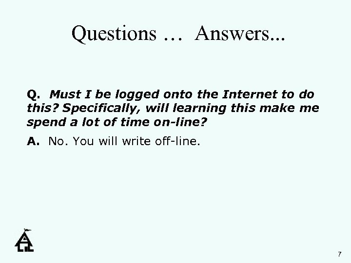 Questions … Answers. . . Q. Must I be logged onto the Internet to