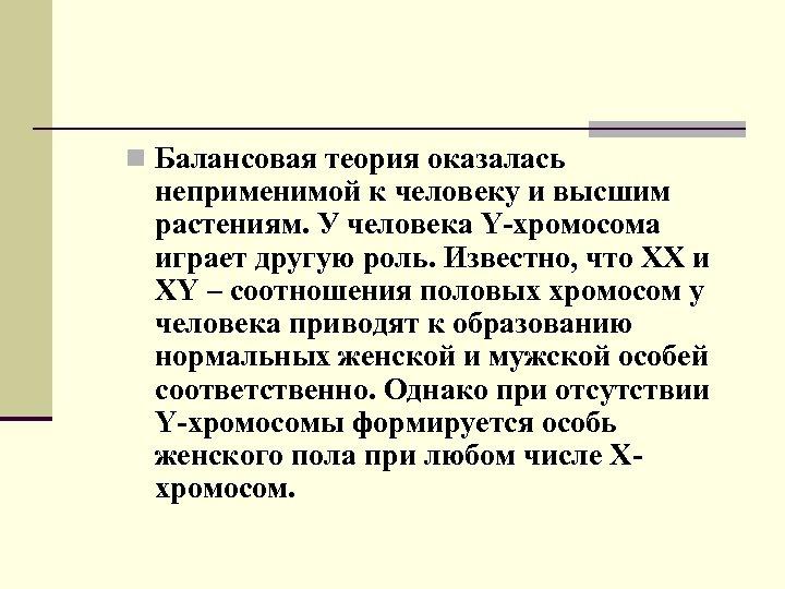 n Балансовая теория оказалась неприменимой к человеку и высшим растениям. У человека Y-хромосома играет