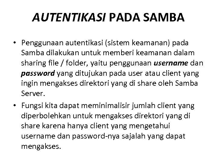 AUTENTIKASI PADA SAMBA • Penggunaan autentikasi (sistem keamanan) pada Samba dilakukan untuk memberi keamanan