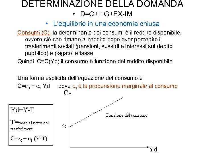 DETERMINAZIONE DELLA DOMANDA • D=C+I+G+EX-IM • L'equilibrio in una economia chiusa Consumi (C): la