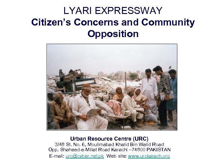 LYARI EXPRESSWAY Citizen's Concerns and Community Opposition Urban Resource Centre (URC) 3/48 St. No.