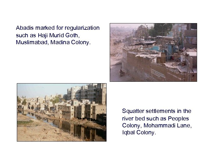 Abadis marked for regularization such as Haji Murid Goth, Muslimabad, Madina Colony. Squatter settlements