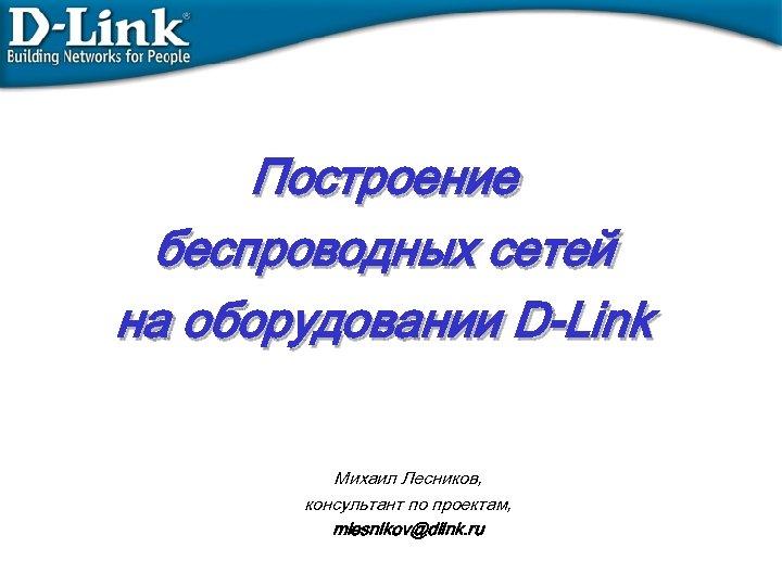 Построение беспроводных сетей на оборудовании D-Link Михаил Лесников, консультант по проектам, mlesnikov@dlink. ru