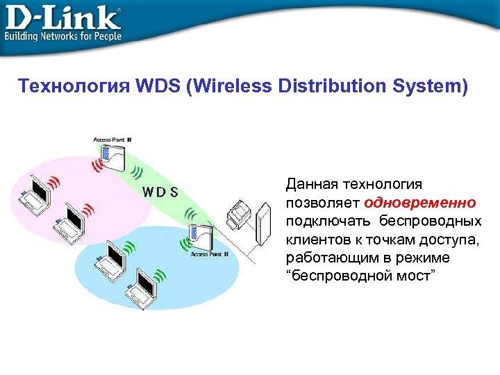 Технология WDS (Wireless Distribution System) Данная технология позволяет одновременно подключать беспроводных клиентов к точкам