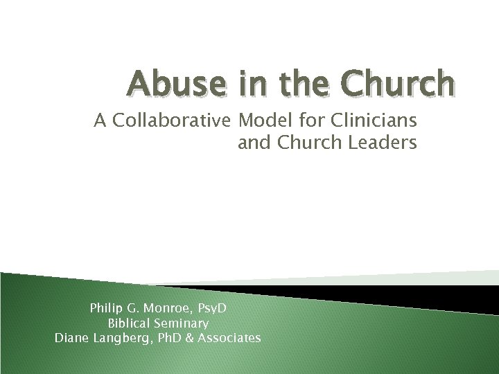 Abuse in the Church A Collaborative Model for Clinicians and Church Leaders Philip G.