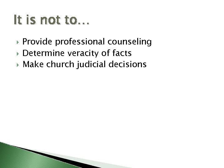 It is not to… Provide professional counseling Determine veracity of facts Make church judicial
