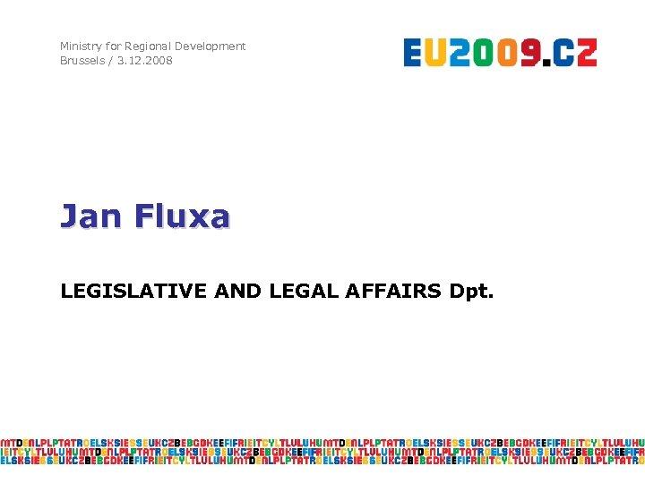 Ministry for Regional Development Brussels / 3. 12. 2008 Jan Fluxa LEGISLATIVE AND LEGAL