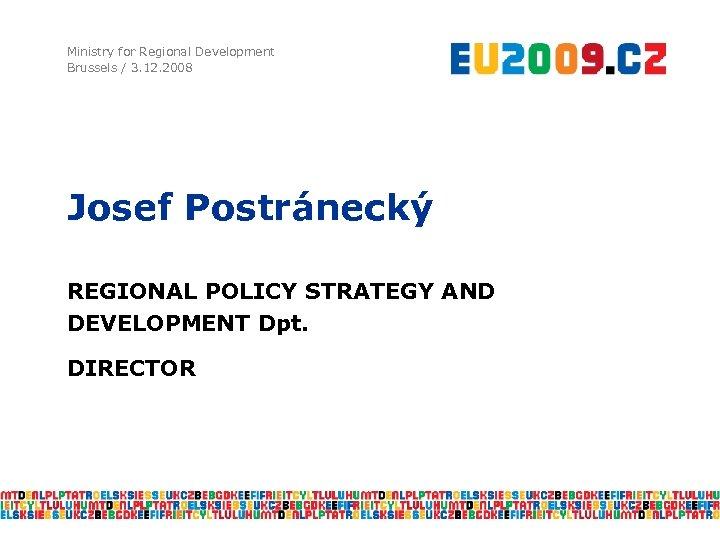 Ministry for Regional Development Brussels / 3. 12. 2008 Josef Postránecký REGIONAL POLICY STRATEGY