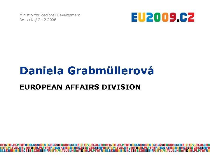 Ministry for Regional Development Brussels / 3. 12. 2008 Daniela Grabmüllerová EUROPEAN AFFAIRS DIVISION