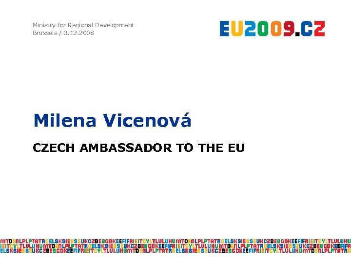Ministry for Regional Development Brussels / 3. 12. 2008 Milena Vicenová CZECH AMBASSADOR TO