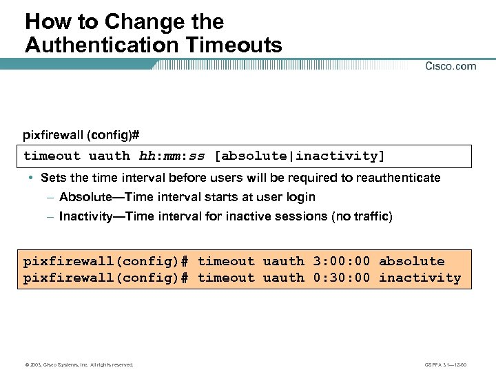 How to Change the Authentication Timeouts pixfirewall (config)# timeout uauth hh: mm: ss [absolute|inactivity]