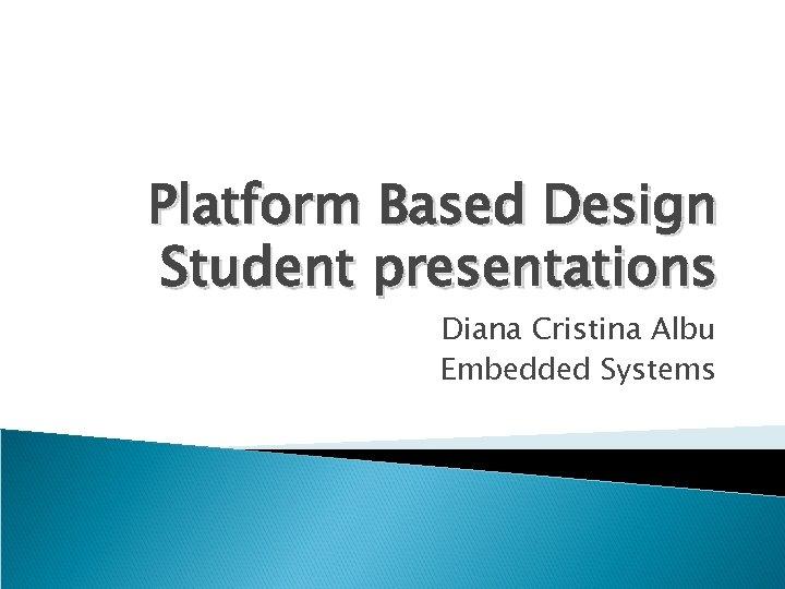 Platform Based Design Student presentations Diana Cristina Albu Embedded Systems