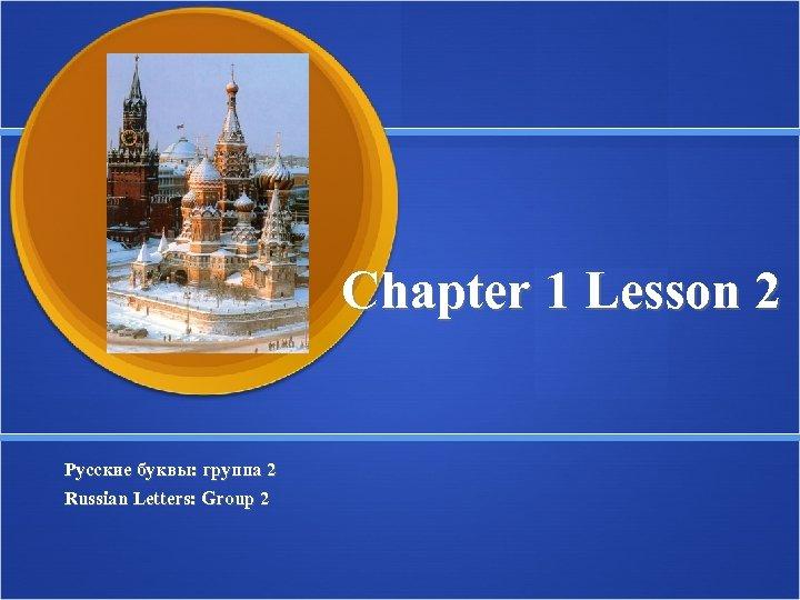 Chapter 1 Lesson 2 Русские буквы: группа 2 Russian Letters: Group 2