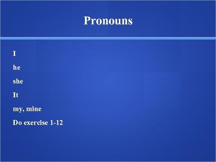 Pronouns I he she It my, mine Do exercise 1 -12