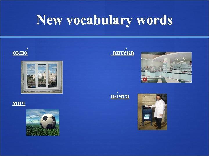 New vocabulary words окно мяч апте ка по чта