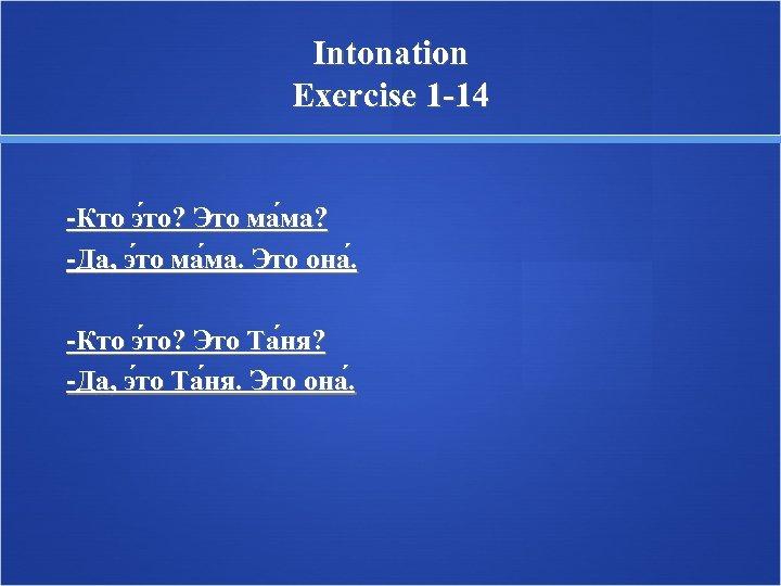 Intonation Exercise 1 -14 -Кто э то? Это ма ма? -Да, э то ма