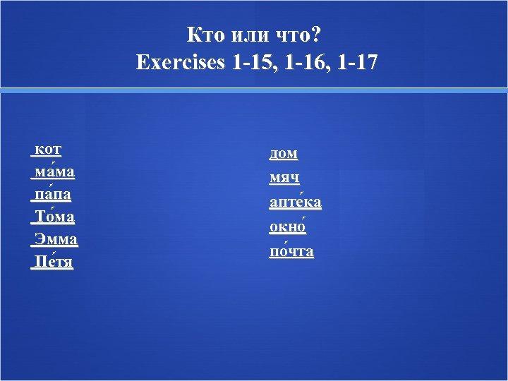 Кто или что? Exercises 1 -15, 1 -16, 1 -17 кот ма ма па