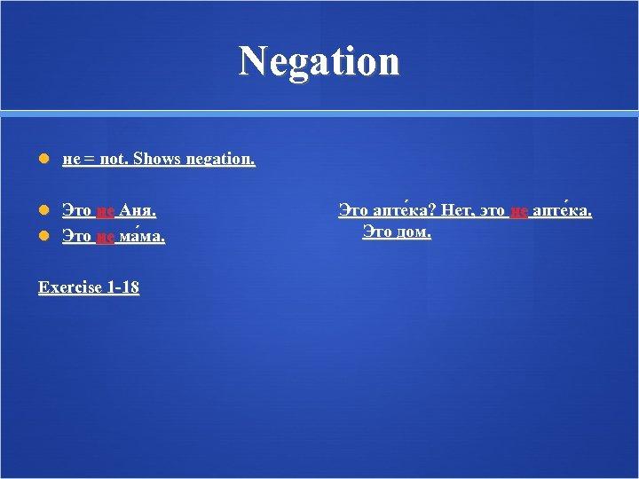 Negation не = not. Shows negation. Это не Аня. Это не ма ма. Exercise