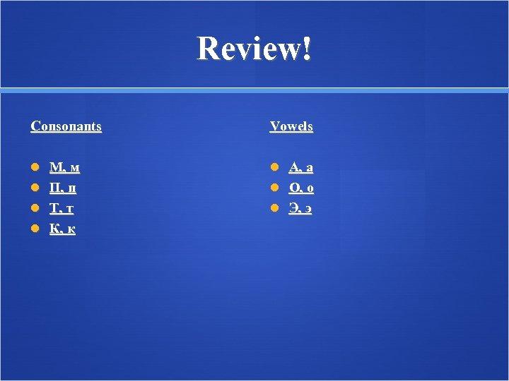 Review! Consonants Vowels М, м А, а П, п O, о Т, т Э,