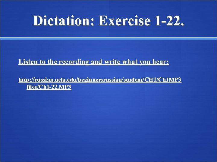 Dictation: Exercise 1 -22. Listen to the recording and write what you hear: http: