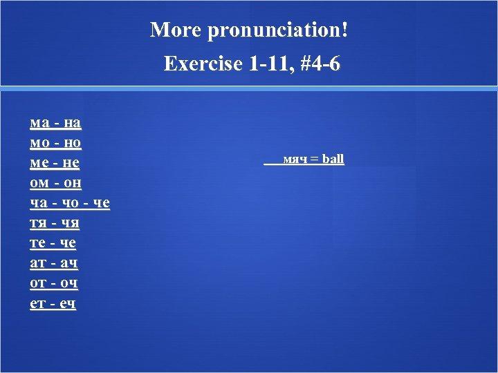 More pronunciation! Exercise 1 -11, #4 -6 ма - на мо - но ме