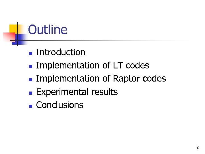 Outline n n n Introduction Implementation of LT codes Implementation of Raptor codes Experimental