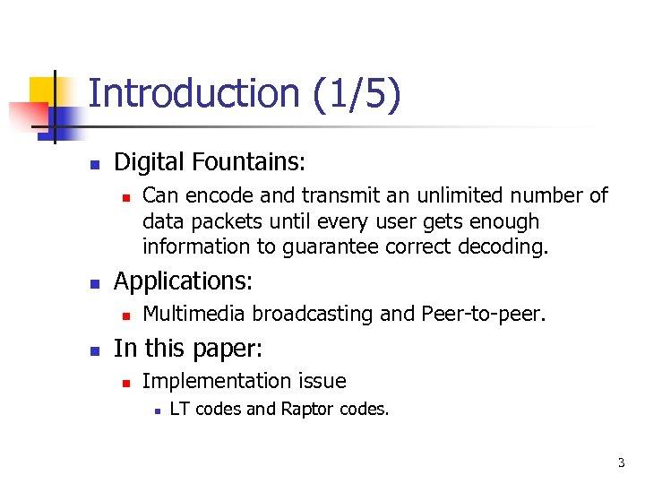 Introduction (1/5) n Digital Fountains: n n Applications: n n Can encode and transmit