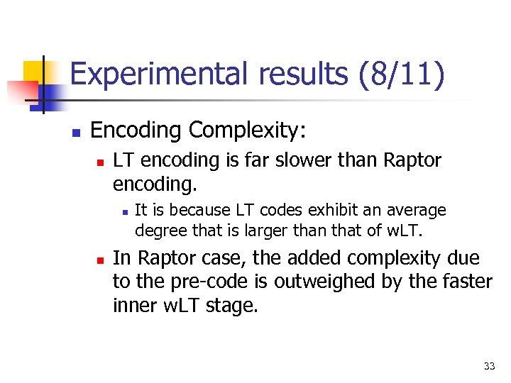 Experimental results (8/11) n Encoding Complexity: n LT encoding is far slower than Raptor