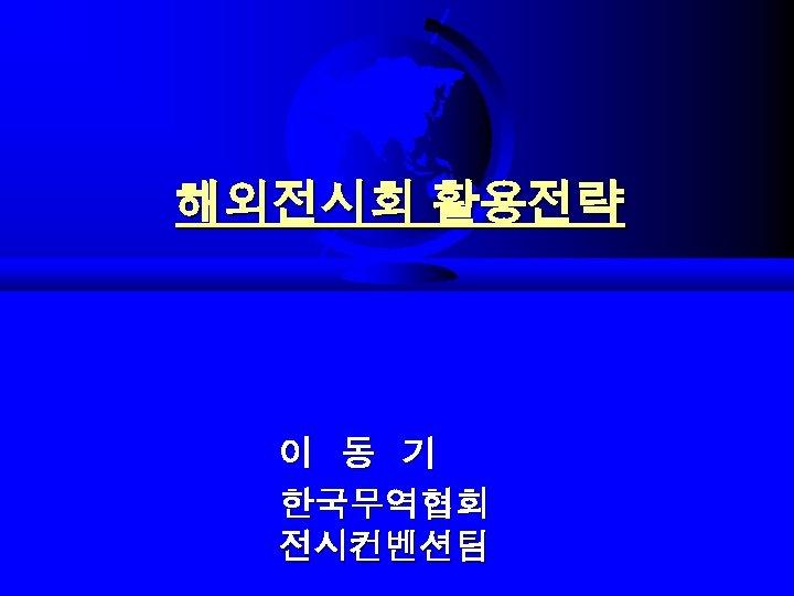 해외전시회 활용전략 이 동 기 한국무역협회 전시컨벤션팀
