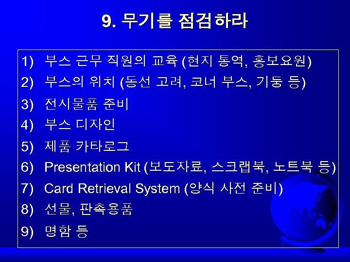 9. 무기를 점검하라 1) 2) 부스 근무 직원의 교육 (현지 통역, 홍보요원) 부스의 위치