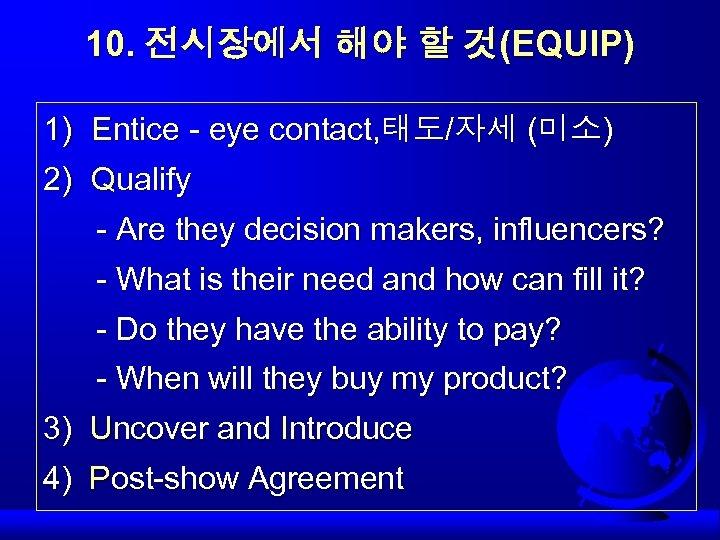 10. 전시장에서 해야 할 것(EQUIP) 1) Entice - eye contact, 태도/자세 (미소) 2) Qualify