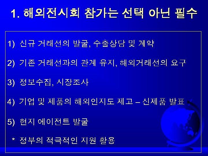 1. 해외전시회 참가는 선택 아닌 필수 1) 신규 거래선의 발굴, 수출상담 및 계약 2)