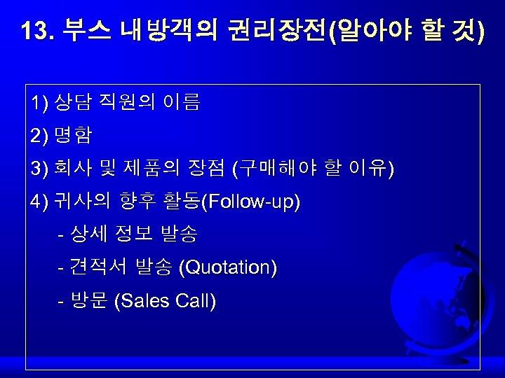 13. 부스 내방객의 권리장전(알아야 할 것) 1) 상담 직원의 이름 2) 명함 3) 회사