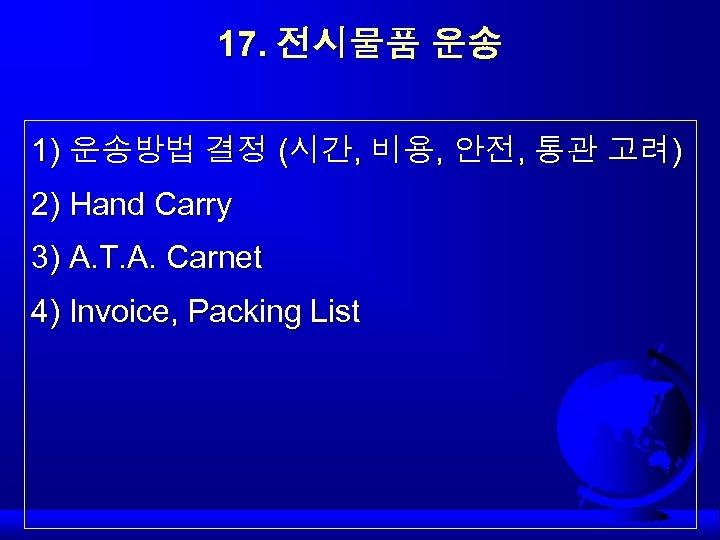 17. 전시물품 운송 1) 운송방법 결정 (시간, 비용, 안전, 통관 고려) 2) Hand Carry