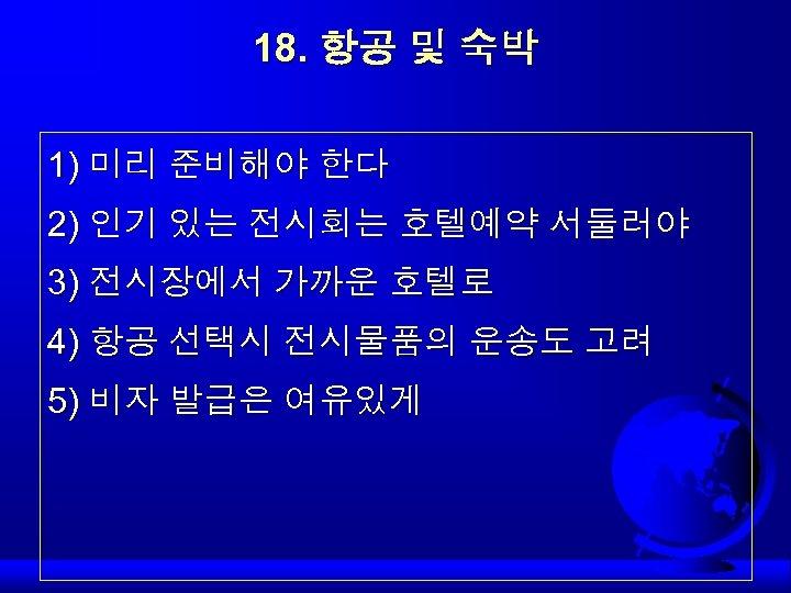 18. 항공 및 숙박 1) 미리 준비해야 한다 2) 인기 있는 전시회는 호텔예약 서둘러야