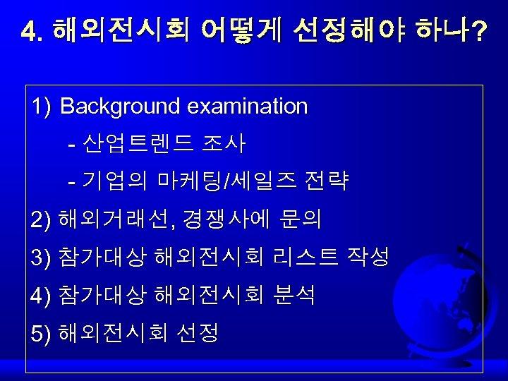 4. 해외전시회 어떻게 선정해야 하나? 1) Background examination - 산업트렌드 조사 - 기업의 마케팅/세일즈
