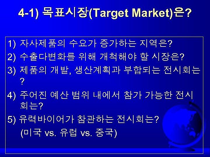 4 -1) 목표시장(Target Market)은? 1) 2) 3) 자사제품의 수요가 증가하는 지역은? 수출다변화를 위해 개척해야