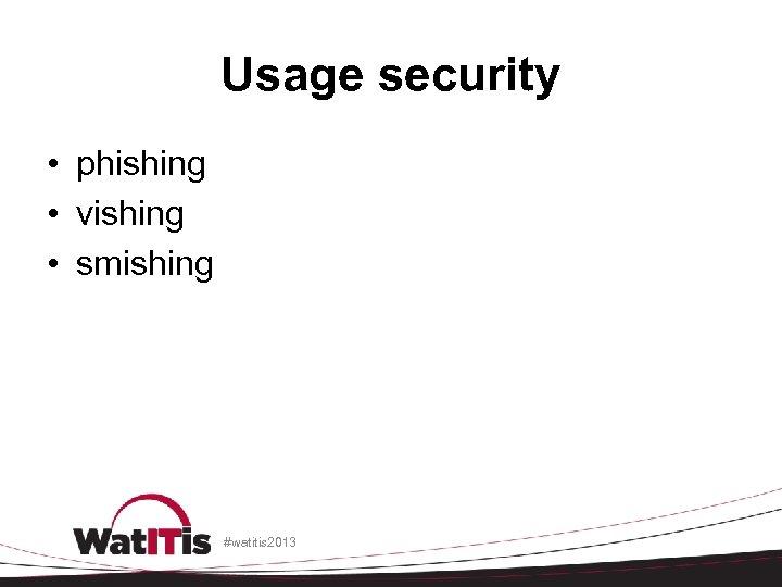 Usage security • phishing • vishing • smishing #watitis 2013