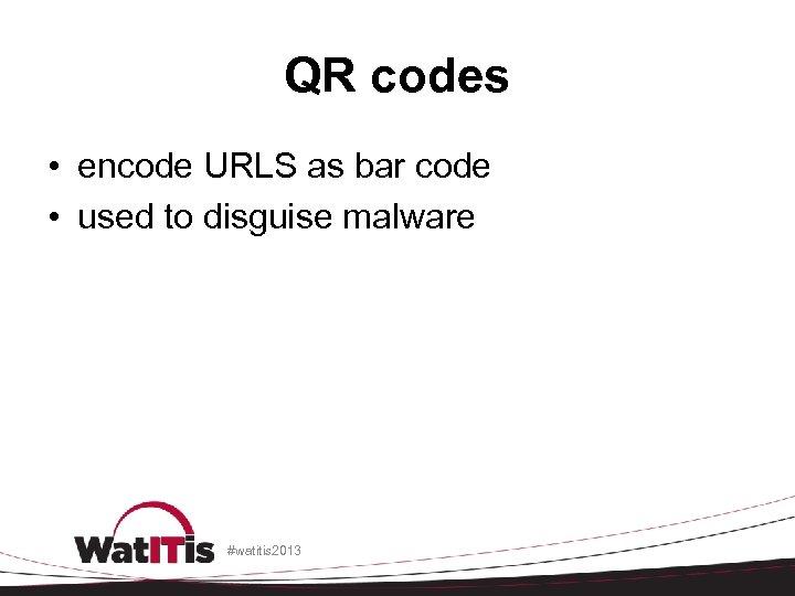 QR codes • encode URLS as bar code • used to disguise malware #watitis