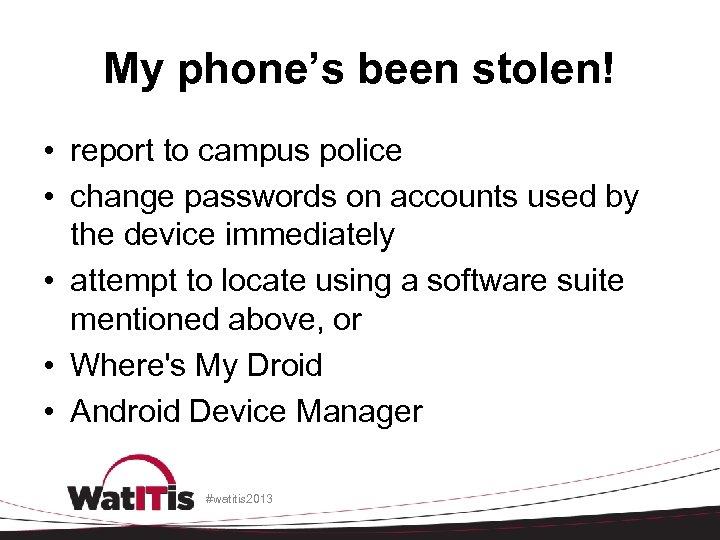 My phone's been stolen! • report to campus police • change passwords on accounts