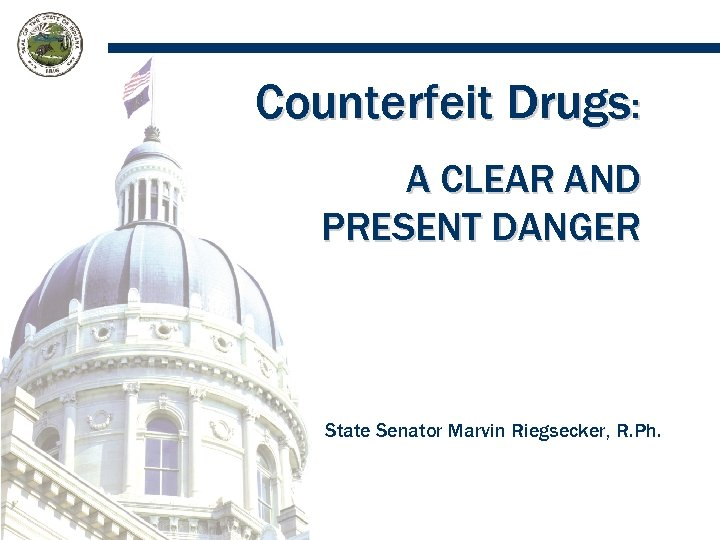 Counterfeit Drugs: A CLEAR AND PRESENT DANGER State Senator Marvin Riegsecker, R. Ph.