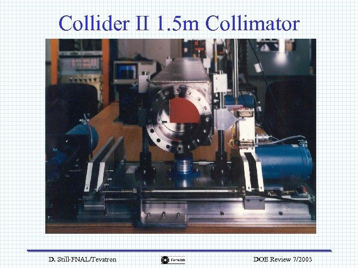 Collider II 1. 5 m Collimator D. Still-FNAL/Tevatron DOE Review 7/2003