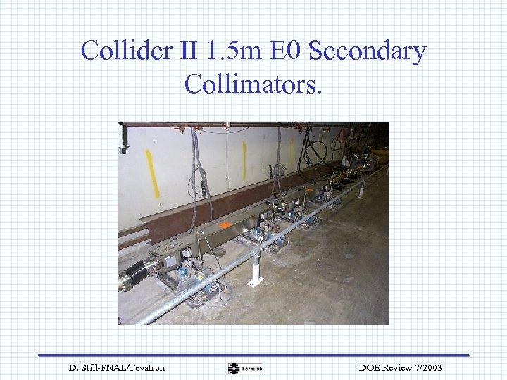 Collider II 1. 5 m E 0 Secondary Collimators. D. Still-FNAL/Tevatron DOE Review 7/2003